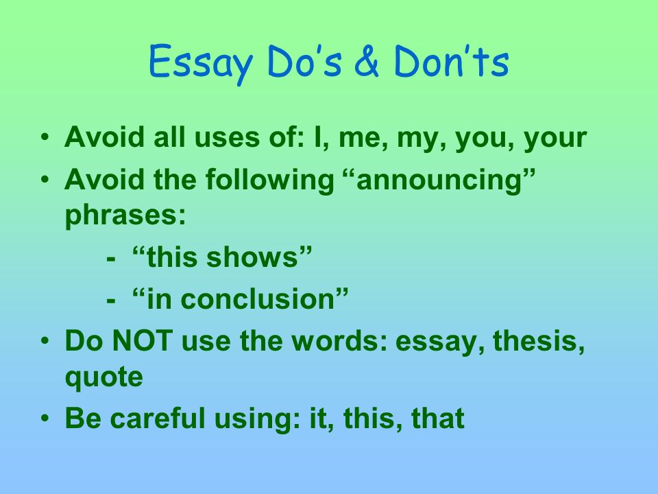 Essay Do's & Don'ts Avoid all uses of: I, me, my, you, your