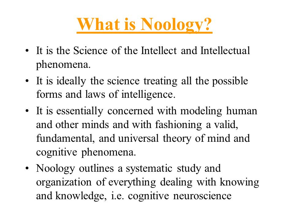 What is Noology It is the Science of the Intellect and Intellectual phenomena.