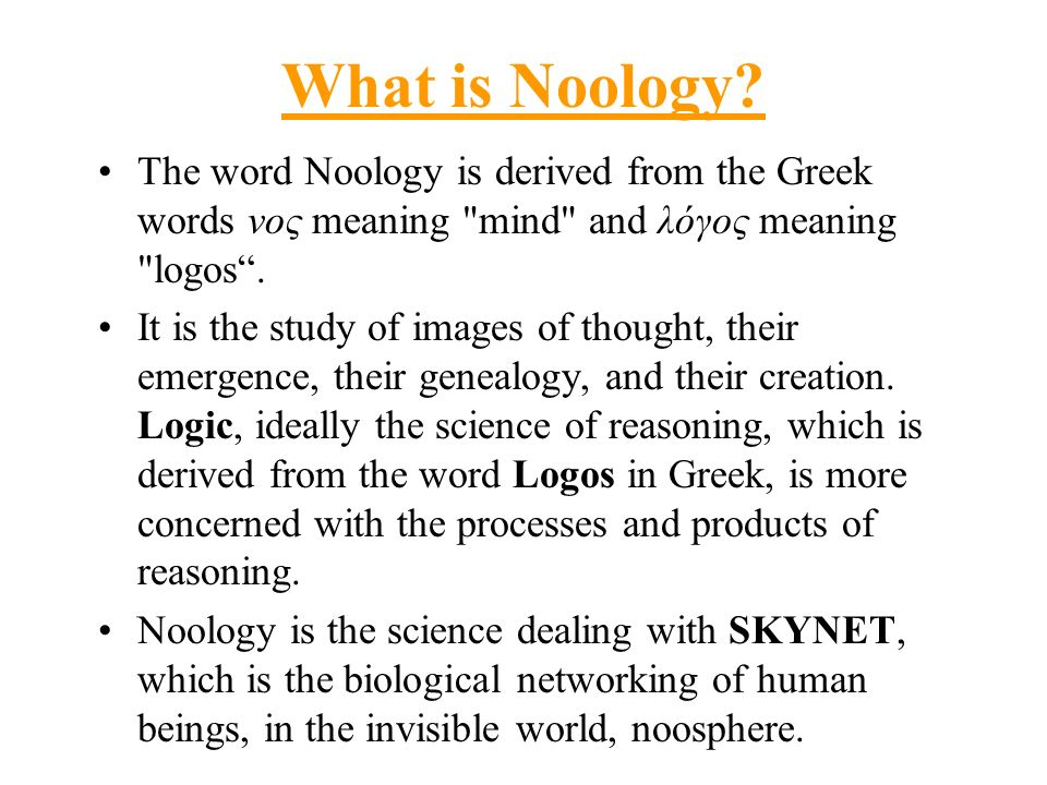What is Noology The word Noology is derived from the Greek words νος meaning mind and λόγος meaning logos .