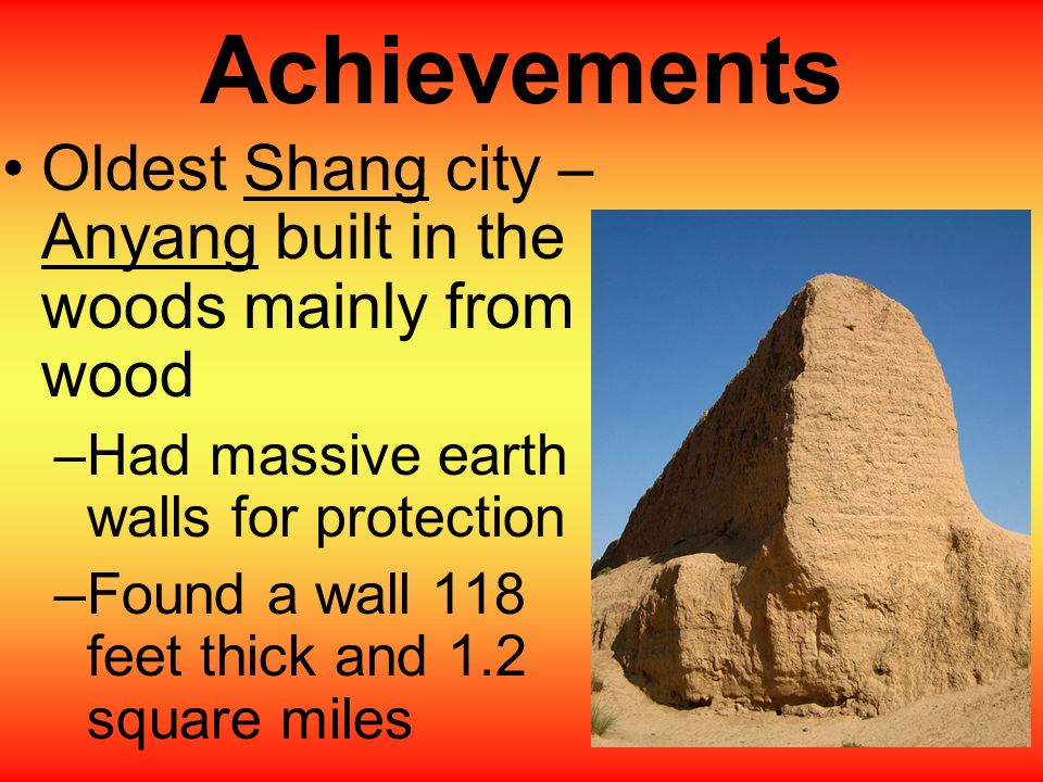 Achievements Oldest Shang city – Anyang built in the woods mainly from wood. Had massive earth walls for protection.