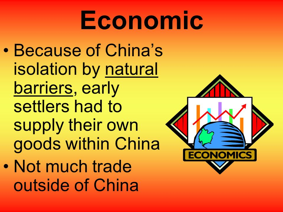 Economic Because of China's isolation by natural barriers, early settlers had to supply their own goods within China.