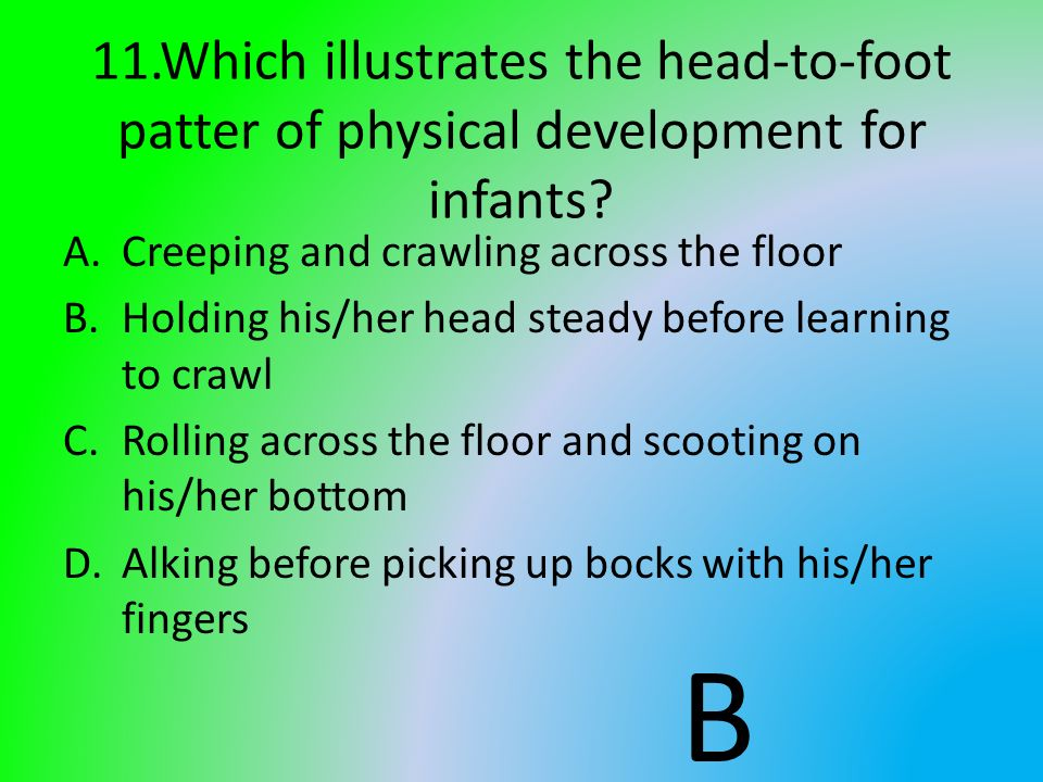11.Which illustrates the head-to-foot patter of physical development for infants