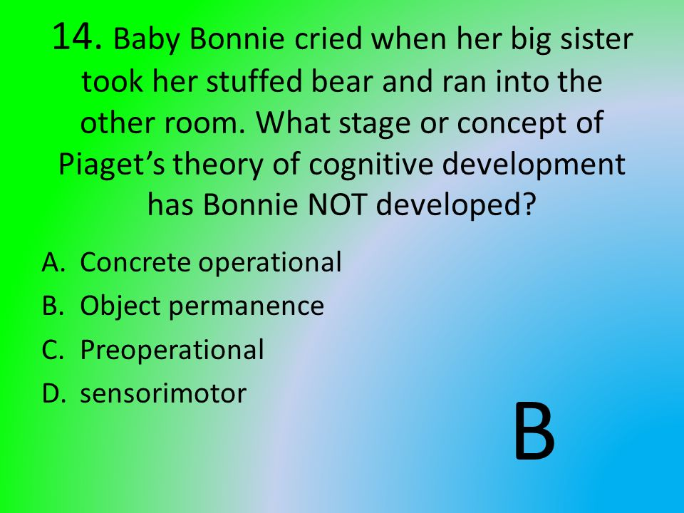 14. Baby Bonnie cried when her big sister took her stuffed bear and ran into the other room. What stage or concept of Piaget's theory of cognitive development has Bonnie NOT developed