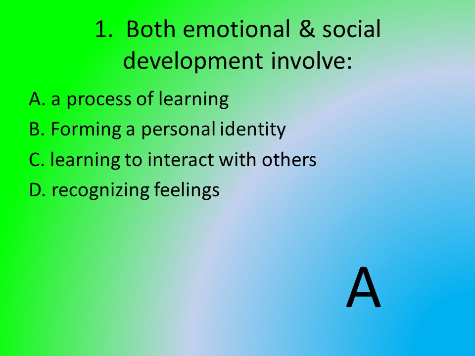 1. Both emotional & social development involve: