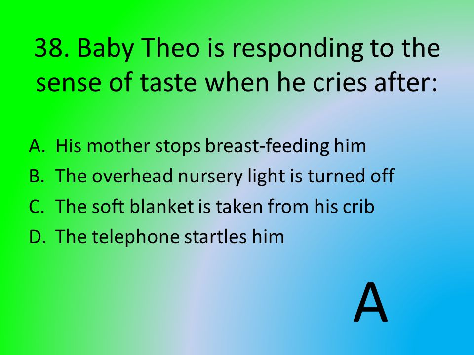 38. Baby Theo is responding to the sense of taste when he cries after: