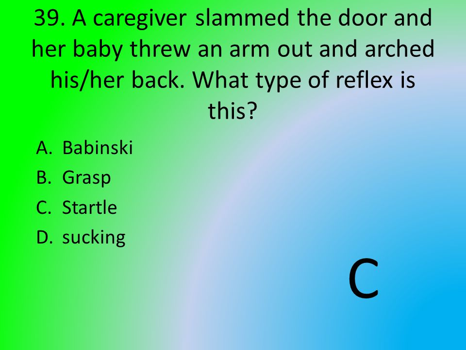 39. A caregiver slammed the door and her baby threw an arm out and arched his/her back. What type of reflex is this