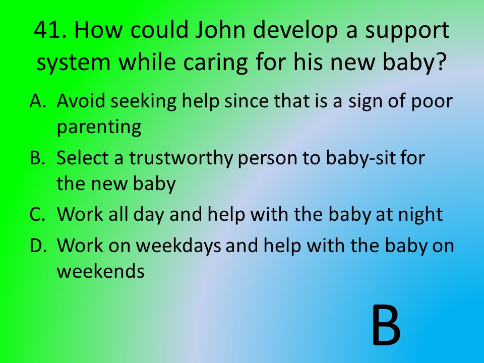 41. How could John develop a support system while caring for his new baby