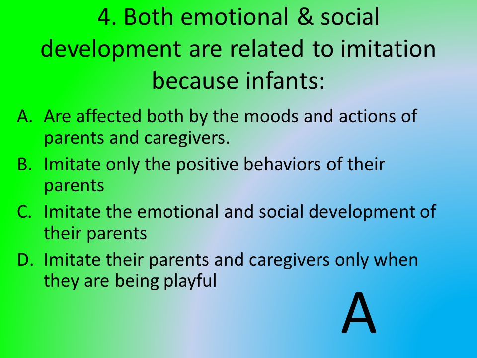 4. Both emotional & social development are related to imitation because infants: