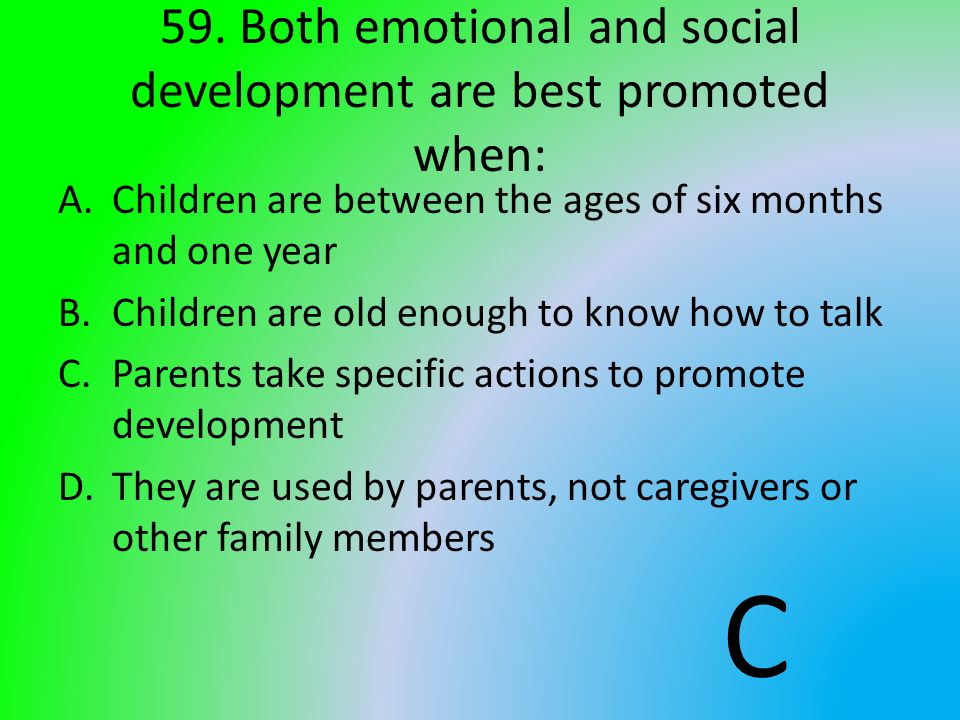 59. Both emotional and social development are best promoted when:
