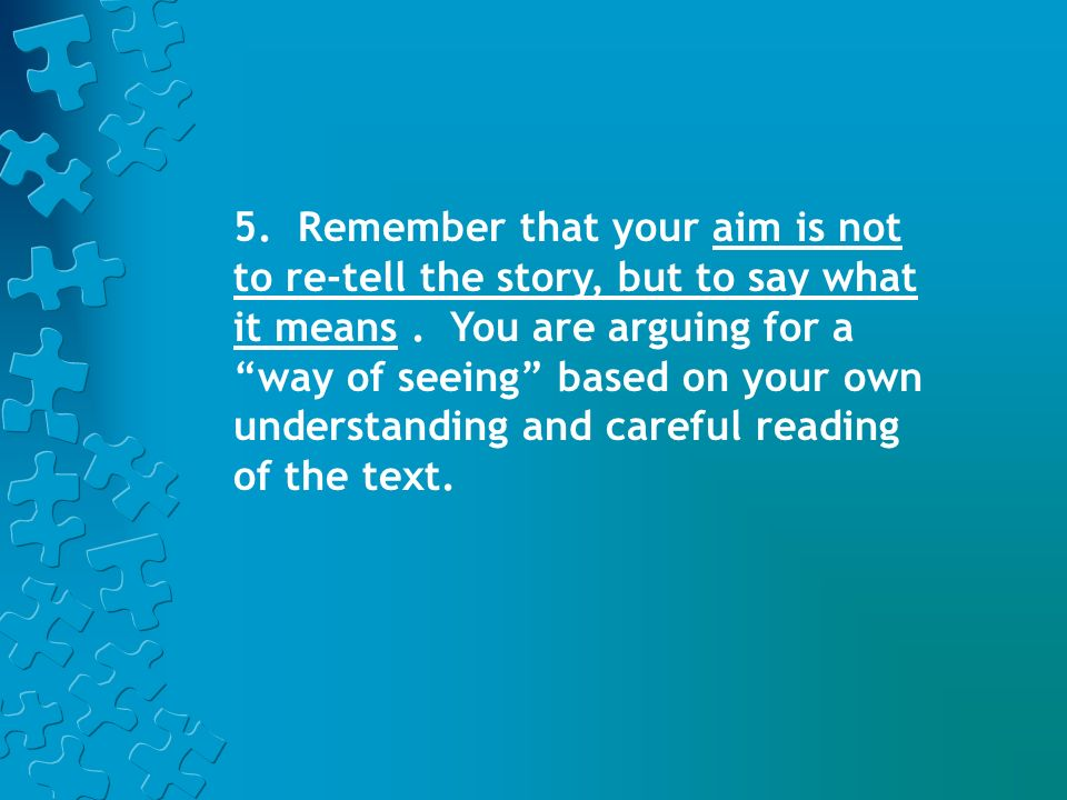 5. Remember that your aim is not to re-tell the story, but to say what it means .