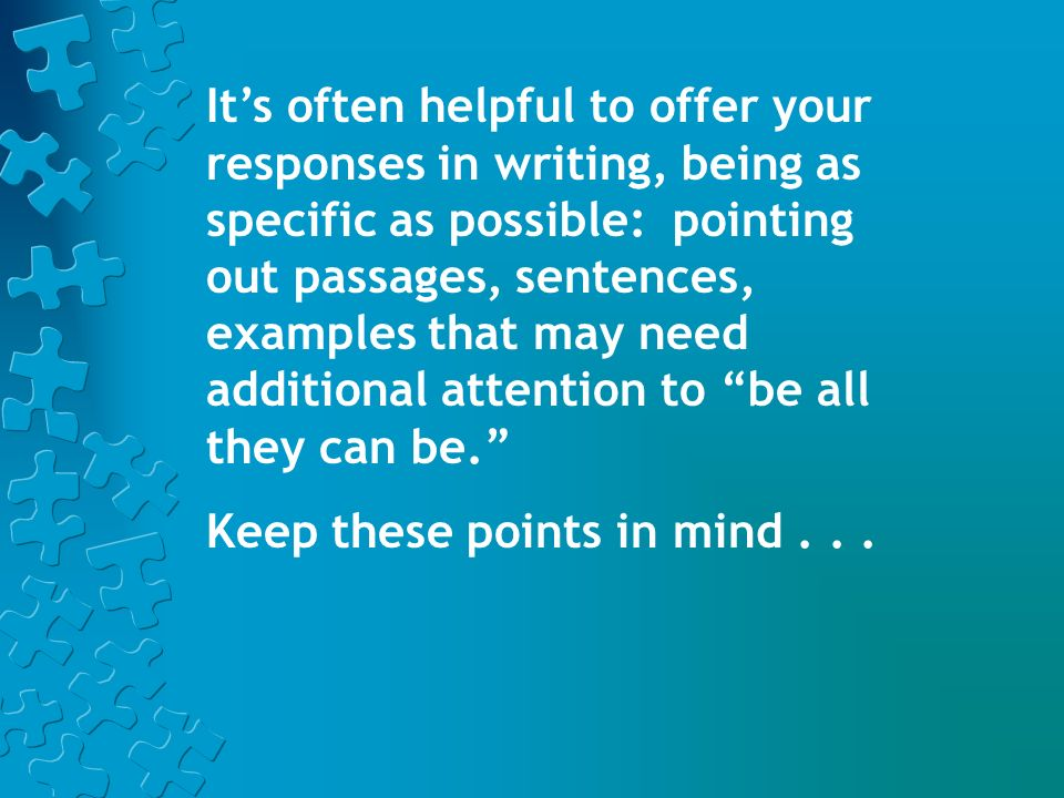 It's often helpful to offer your responses in writing, being as specific as possible: pointing out passages, sentences, examples that may need additional attention to be all they can be.