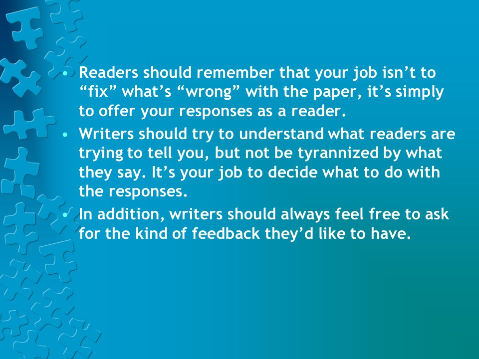 Readers should remember that your job isn't to fix what's wrong with the paper, it's simply to offer your responses as a reader.
