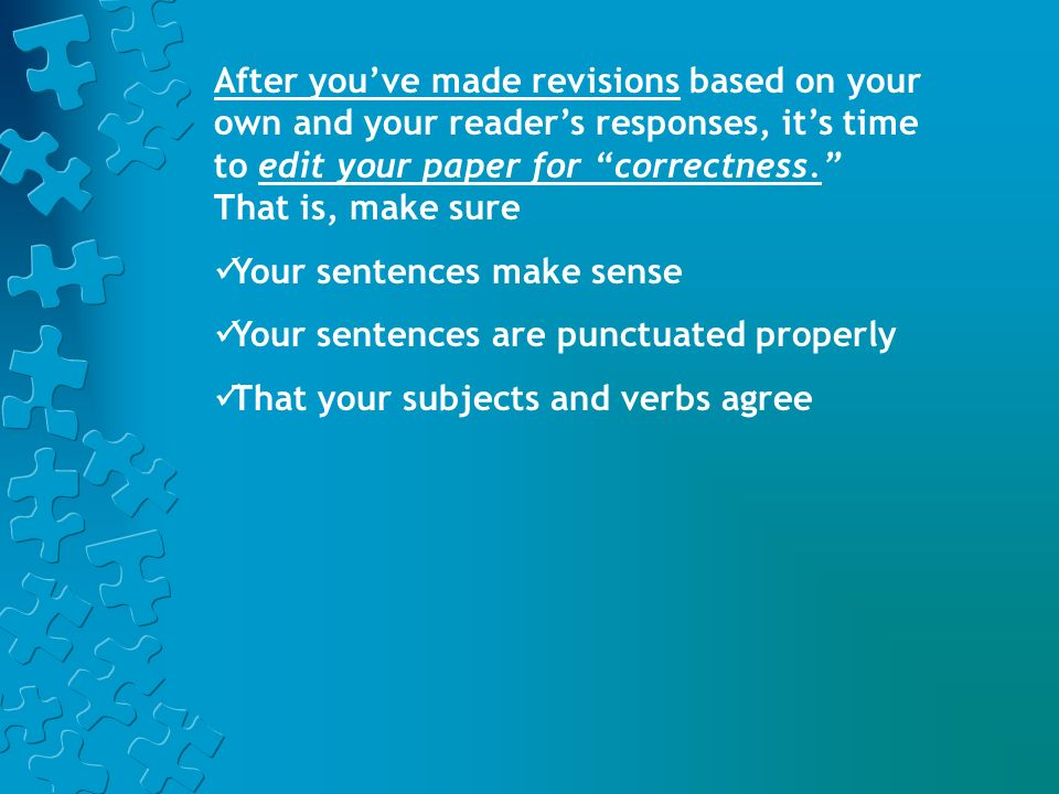 After you've made revisions based on your own and your reader's responses, it's time to edit your paper for correctness. That is, make sure