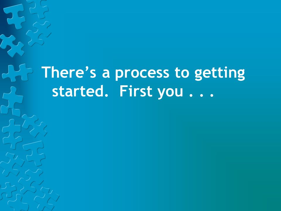 There's a process to getting started. First you . . .