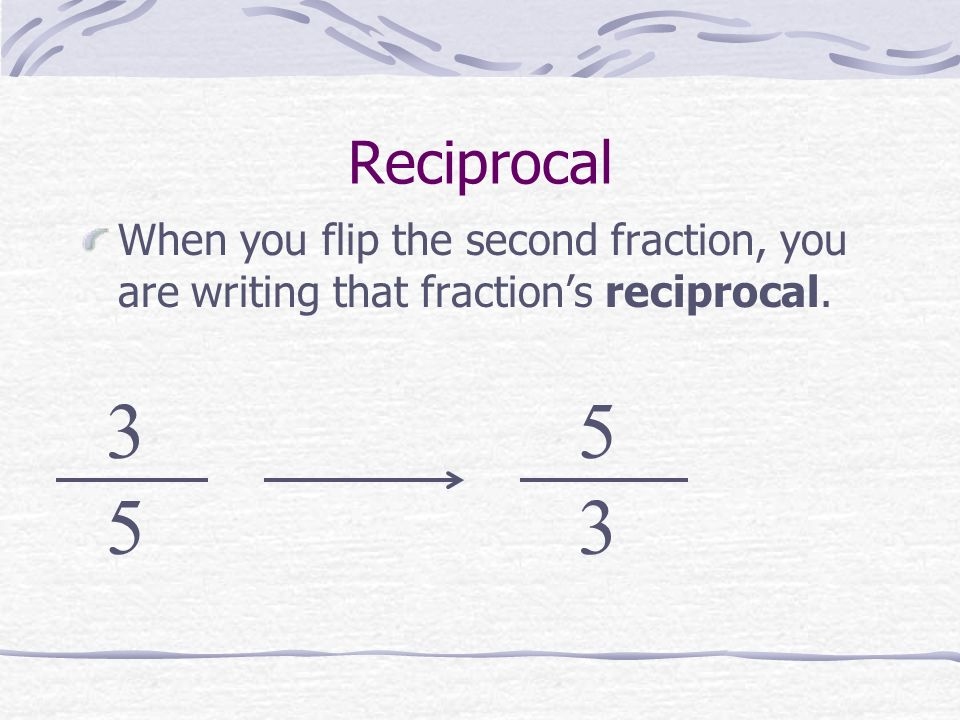 Reciprocal When you flip the second fraction, you are writing that fraction's reciprocal. 3 5 5 3