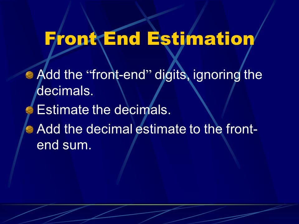 Front End Estimation Add the front-end digits, ignoring the decimals.