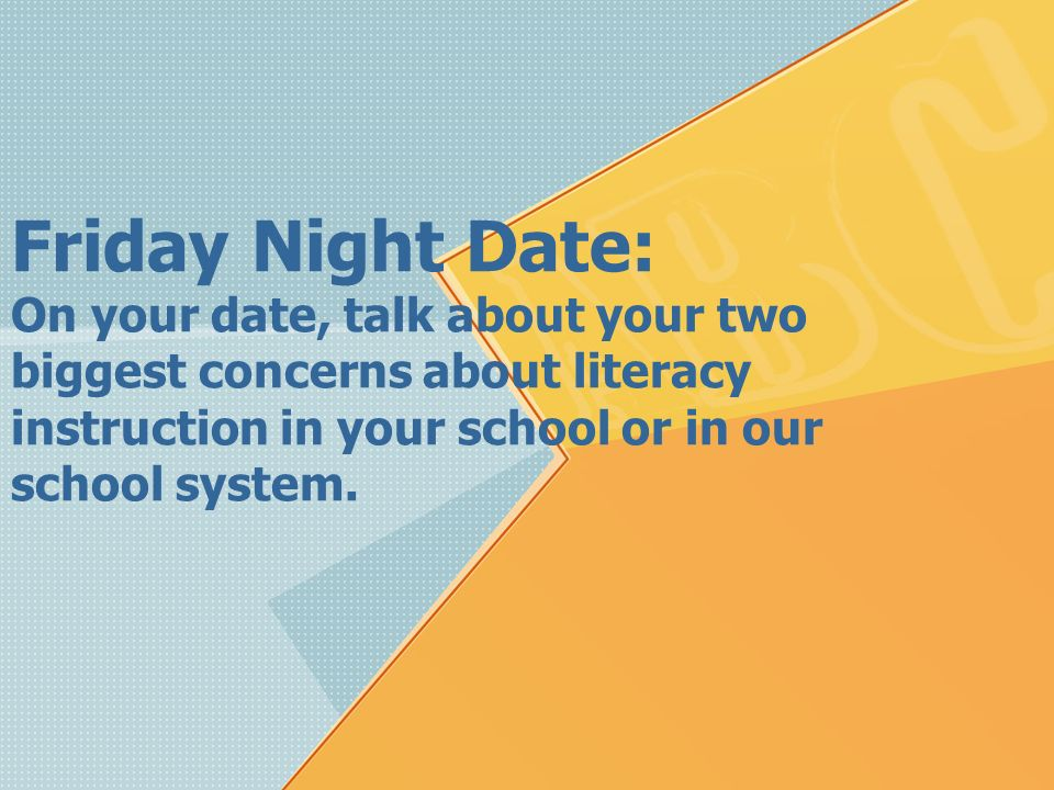Friday Night Date: On your date, talk about your two biggest concerns about literacy instruction in your school or in our school system.