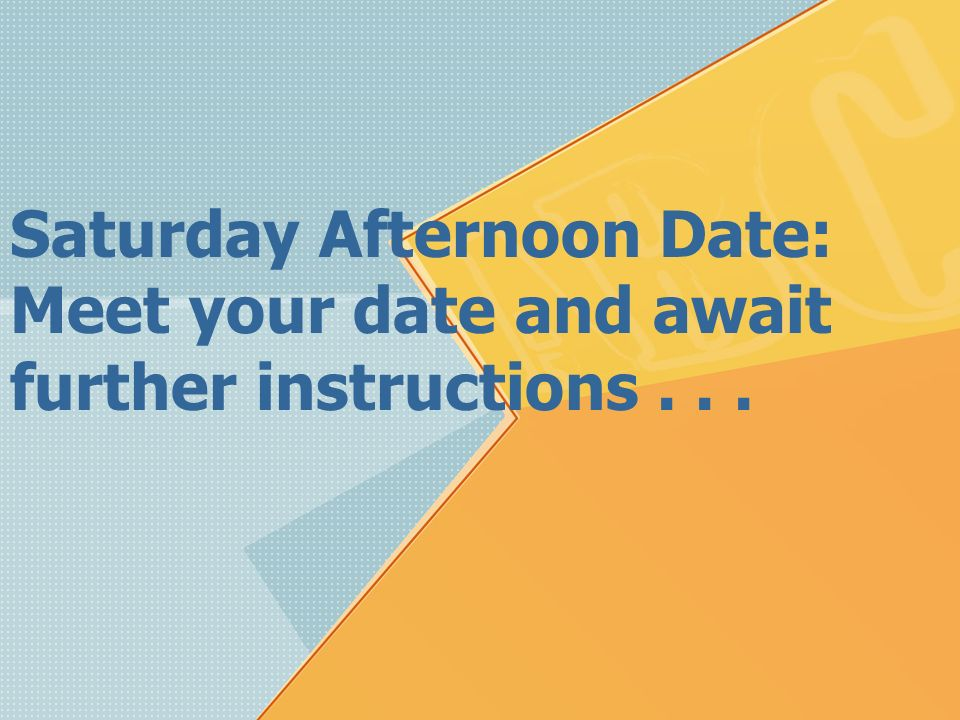 Saturday Afternoon Date: Meet your date and await further instructions . . .
