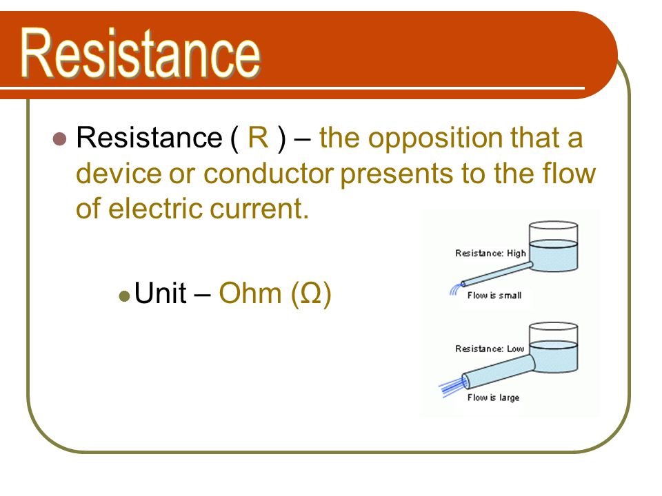 Resistance Resistance ( R ) – the opposition that a device or conductor presents to the flow of electric current.
