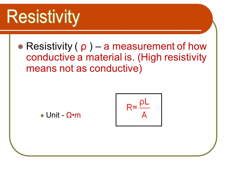 Resistivity Resistivity ( ρ ) – a measurement of how conductive a material is. (High resistivity means not as conductive)