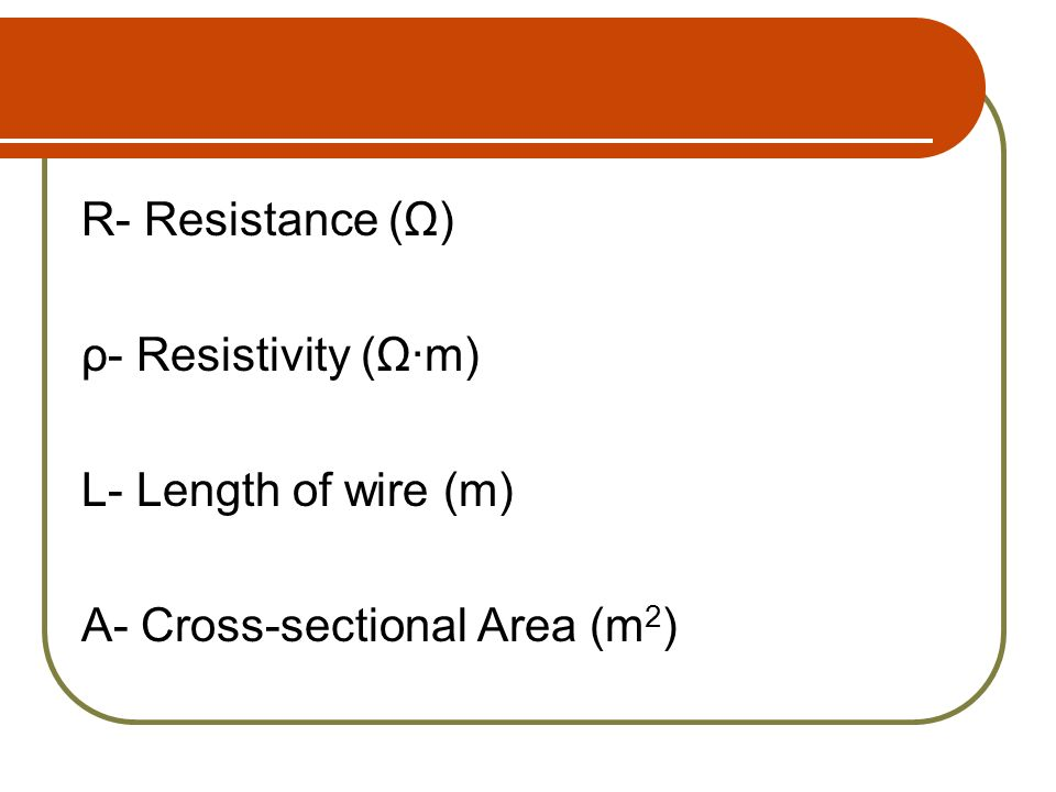 R- Resistance (Ω) ρ- Resistivity (Ω·m) L- Length of wire (m) A- Cross-sectional Area (m2)