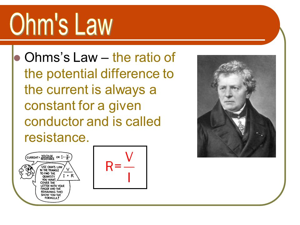 Ohm s Law Ohms's Law – the ratio of the potential difference to the current is always a constant for a given conductor and is called resistance.