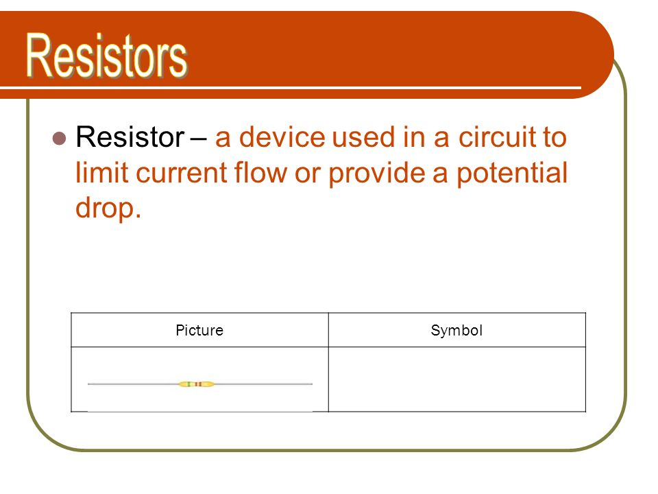 Resistors Resistor – a device used in a circuit to limit current flow or provide a potential drop. Picture.