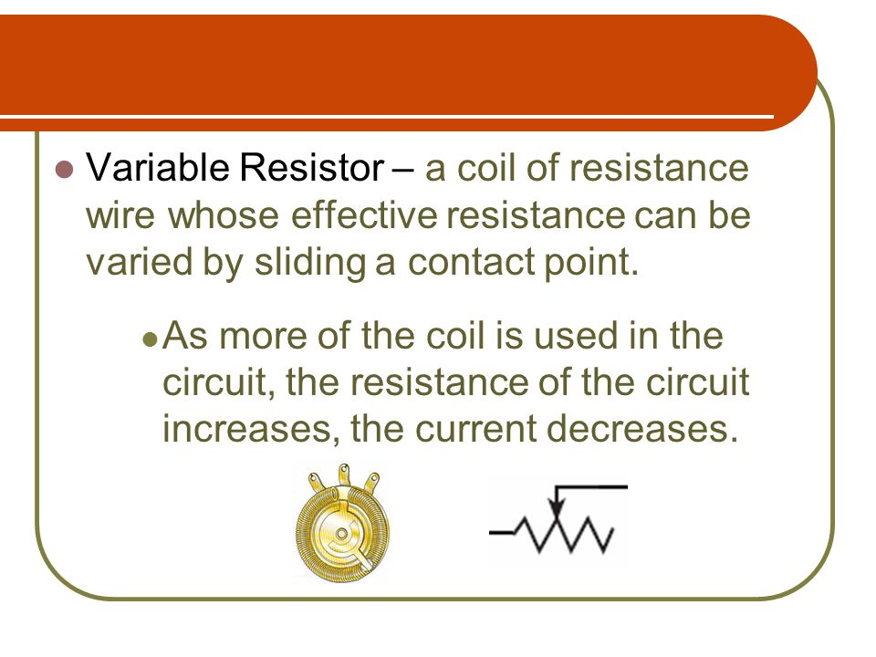Variable Resistor – a coil of resistance wire whose effective resistance can be varied by sliding a contact point.