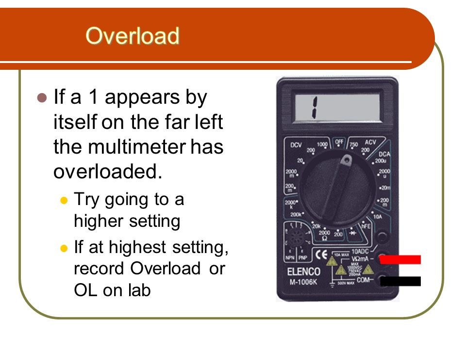 Overload If a 1 appears by itself on the far left the multimeter has overloaded. Try going to a higher setting.