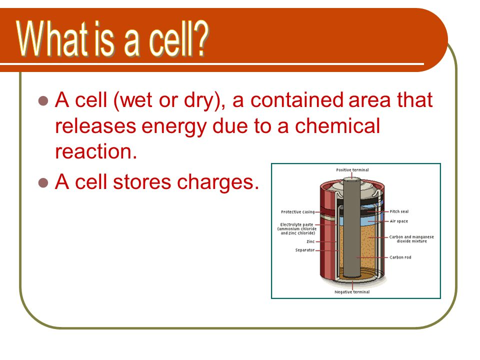 What is a cell A cell (wet or dry), a contained area that releases energy due to a chemical reaction.
