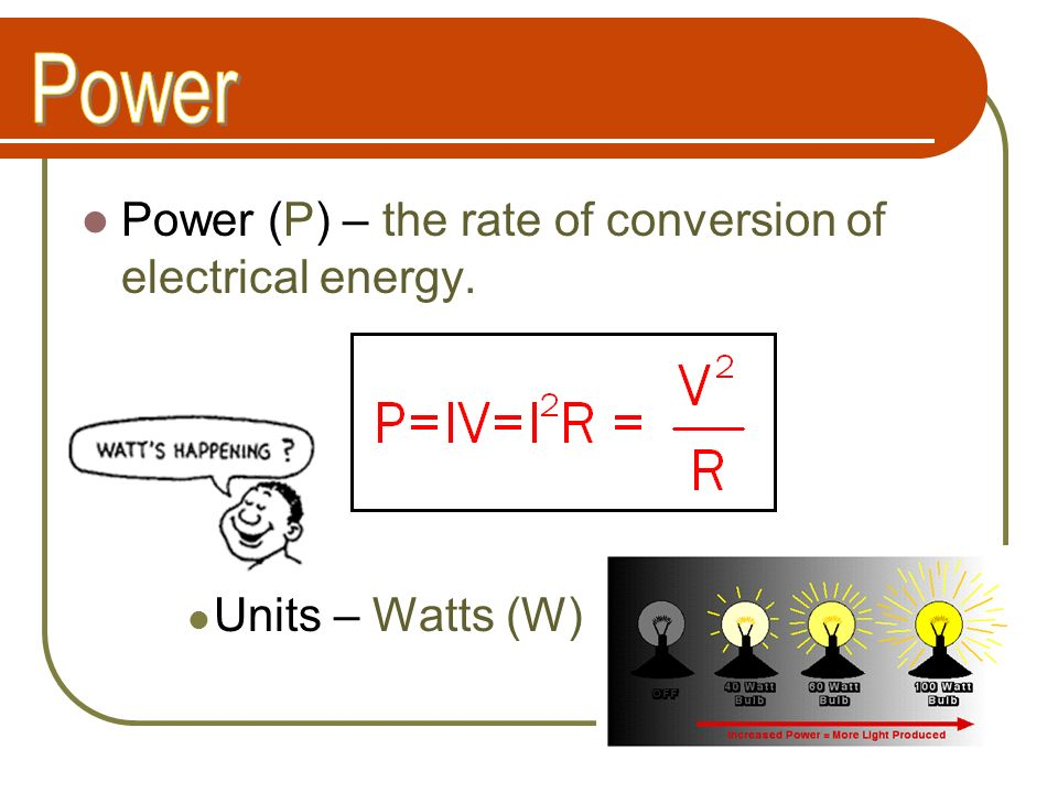 Power Power (P) – the rate of conversion of electrical energy.