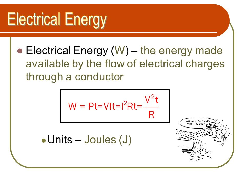 Electrical Energy Electrical Energy (W) – the energy made available by the flow of electrical charges through a conductor.