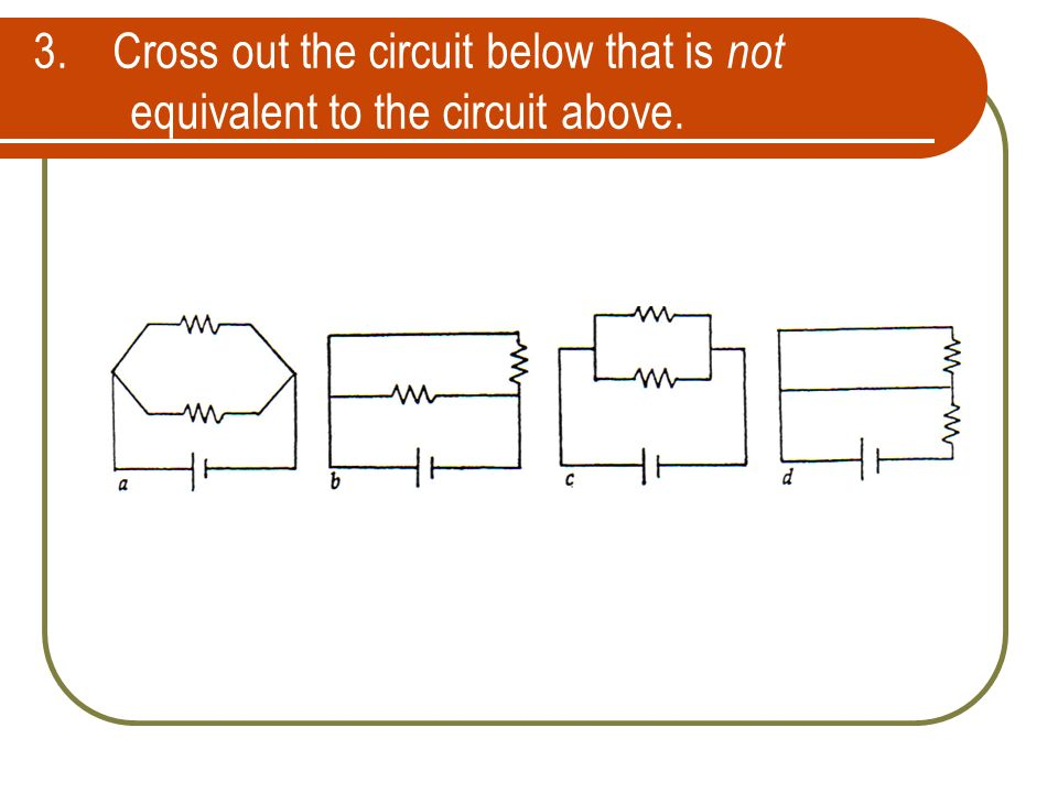 3. Cross out the circuit below that is not equivalent to the circuit above.