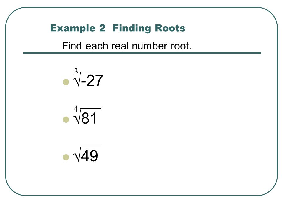 Example 2 Finding Roots Find each real number root. √-27 √81 √49 3 4