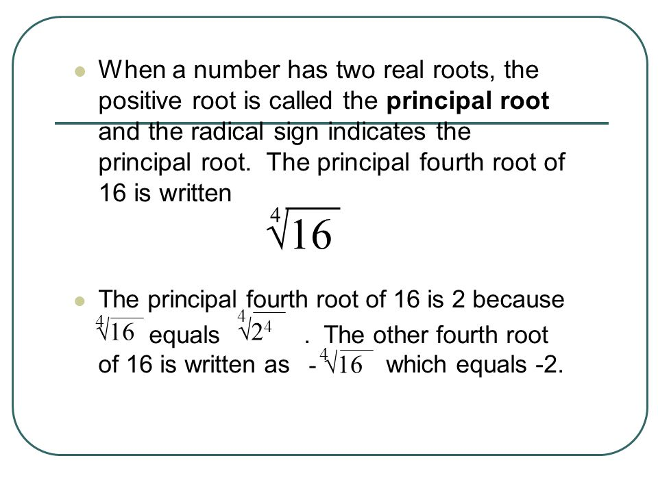 When a number has two real roots, the positive root is called the principal root and the radical sign indicates the principal root. The principal fourth root of 16 is written