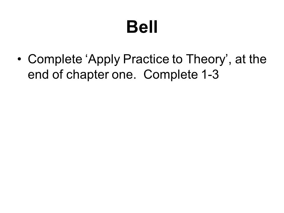 Bell Complete 'Apply Practice to Theory', at the end of chapter one. Complete 1-3