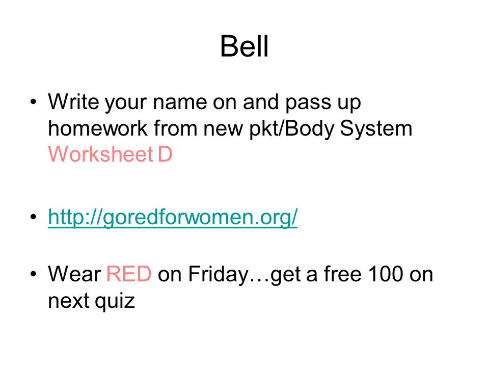Bell Write your name on and pass up homework from new pkt/Body System Worksheet D. http://goredforwomen.org/