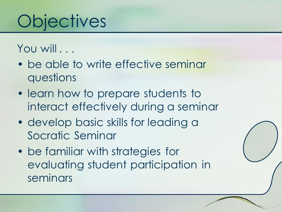 Objectives You will . . . be able to write effective seminar questions