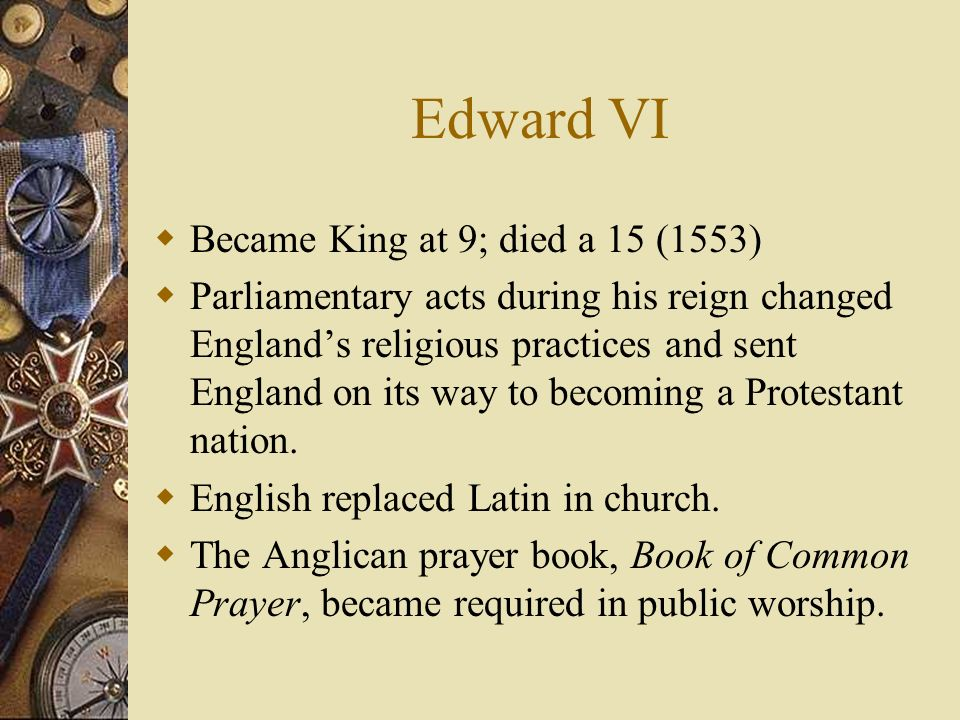 Edward VI Became King at 9; died a 15 (1553)