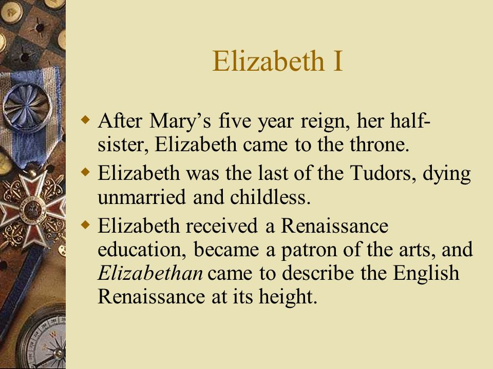 Elizabeth I After Mary's five year reign, her half-sister, Elizabeth came to the throne.