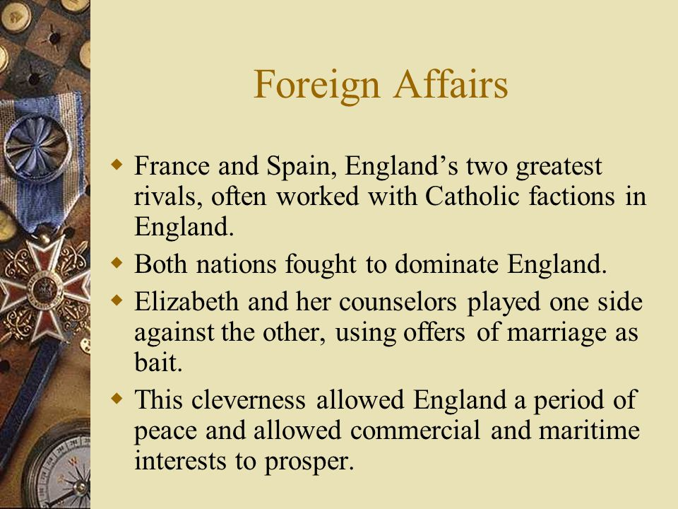 Foreign Affairs France and Spain, England's two greatest rivals, often worked with Catholic factions in England.
