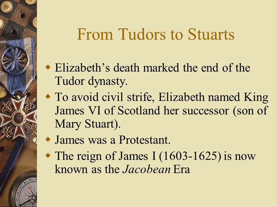 From Tudors to Stuarts Elizabeth's death marked the end of the Tudor dynasty.