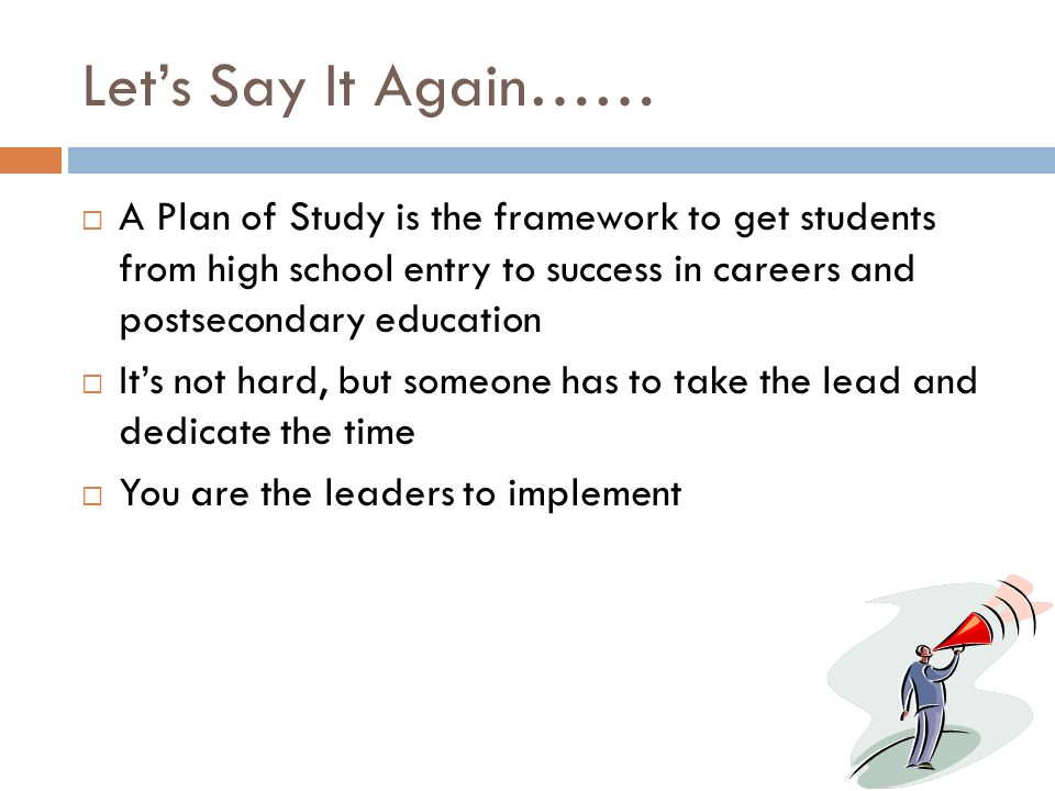 Let's Say It Again…… A Plan of Study is the framework to get students from high school entry to success in careers and postsecondary education.