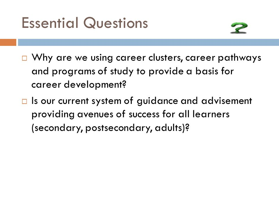 Essential Questions Why are we using career clusters, career pathways and programs of study to provide a basis for career development