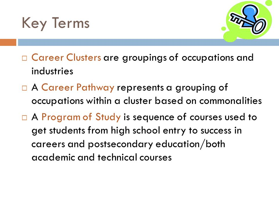 Key Terms Career Clusters are groupings of occupations and industries