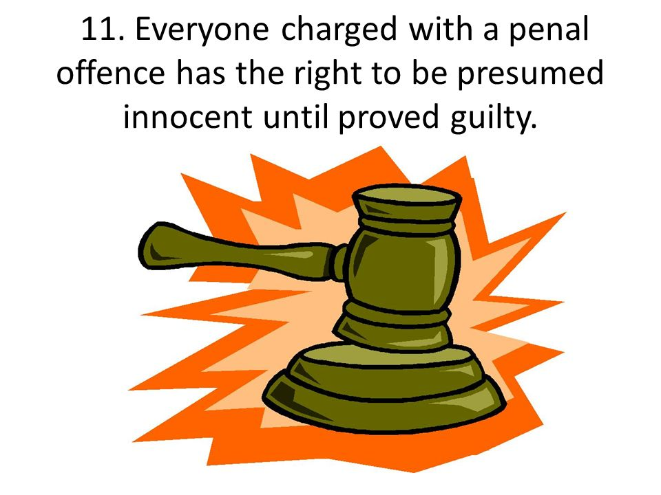 11. Everyone charged with a penal offence has the right to be presumed innocent until proved guilty.