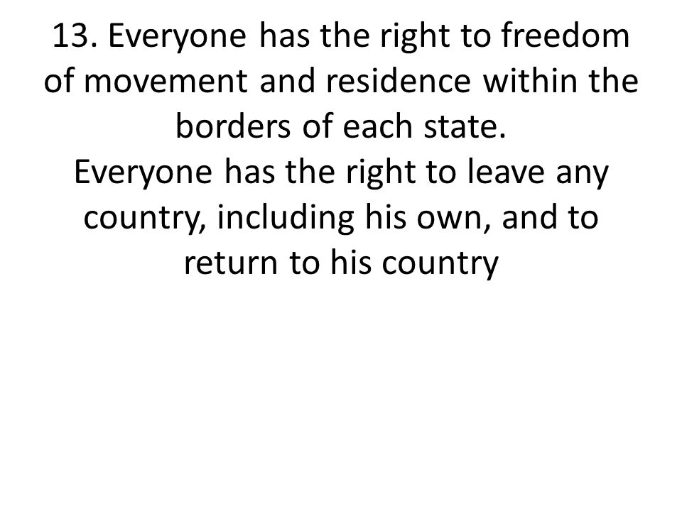 13. Everyone has the right to freedom of movement and residence within the borders of each state.