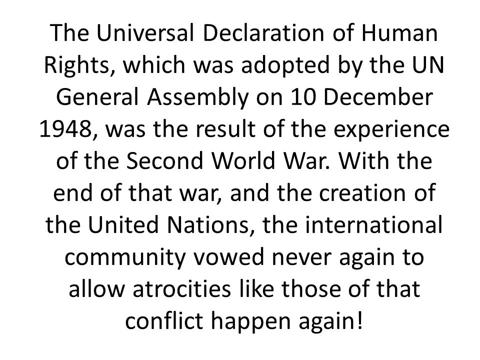 The Universal Declaration of Human Rights, which was adopted by the UN General Assembly on 10 December 1948, was the result of the experience of the Second World War.