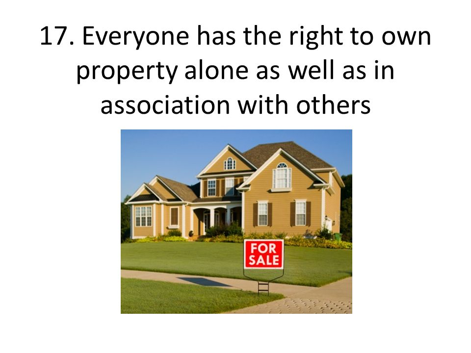 17. Everyone has the right to own property alone as well as in association with others