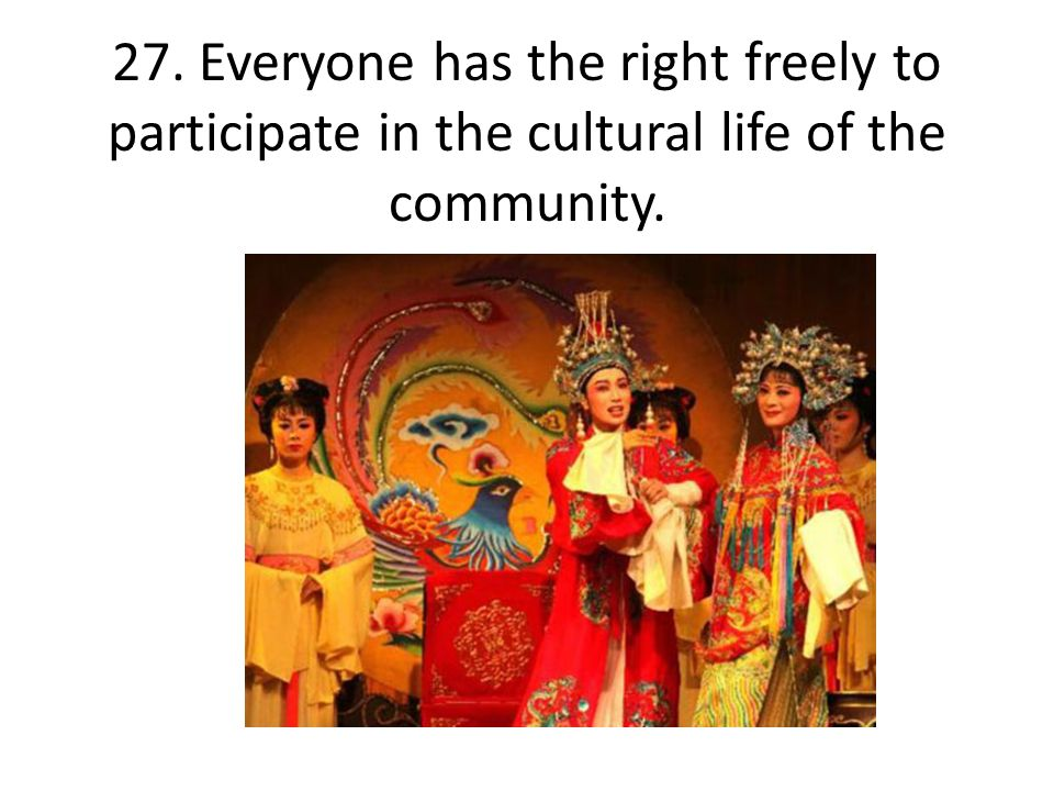 27. Everyone has the right freely to participate in the cultural life of the community.